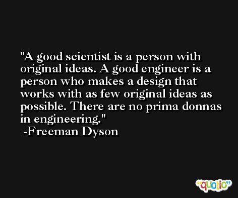 A good scientist is a person with original ideas. A good engineer is a person who makes a design that works with as few original ideas as possible. There are no prima donnas in engineering. -Freeman Dyson