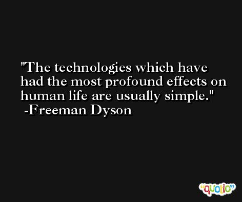 The technologies which have had the most profound effects on human life are usually simple. -Freeman Dyson
