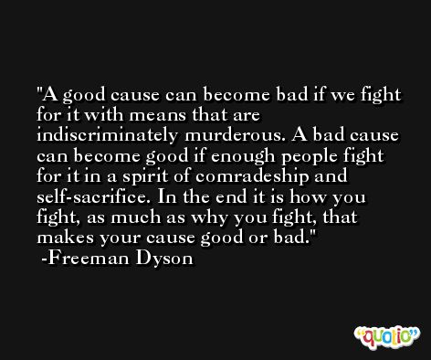 A good cause can become bad if we fight for it with means that are indiscriminately murderous. A bad cause can become good if enough people fight for it in a spirit of comradeship and self-sacrifice. In the end it is how you fight, as much as why you fight, that makes your cause good or bad. -Freeman Dyson
