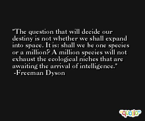 The question that will decide our destiny is not whether we shall expand into space. It is: shall we be one species or a million? A million species will not exhaust the ecological niches that are awaiting the arrival of intelligence. -Freeman Dyson