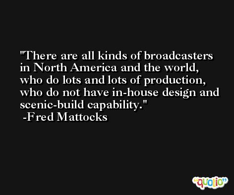 There are all kinds of broadcasters in North America and the world, who do lots and lots of production, who do not have in-house design and scenic-build capability. -Fred Mattocks