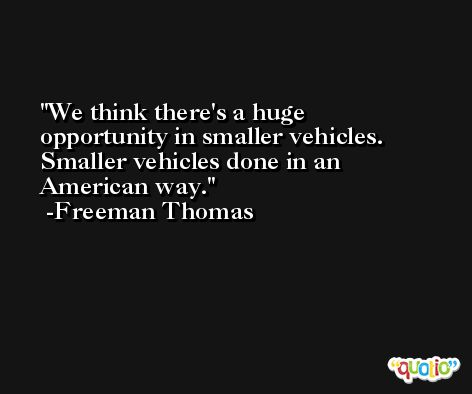 We think there's a huge opportunity in smaller vehicles. Smaller vehicles done in an American way. -Freeman Thomas