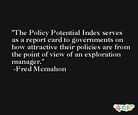 The Policy Potential Index serves as a report card to governments on how attractive their policies are from the point of view of an exploration manager. -Fred Mcmahon