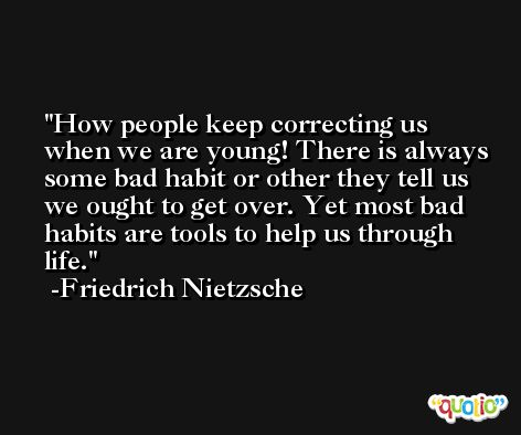How people keep correcting us when we are young! There is always some bad habit or other they tell us we ought to get over. Yet most bad habits are tools to help us through life. -Friedrich Nietzsche