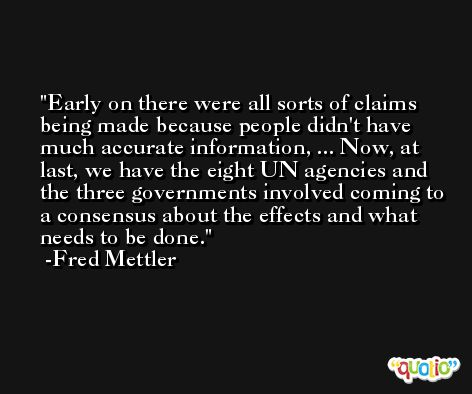 Early on there were all sorts of claims being made because people didn't have much accurate information, ... Now, at last, we have the eight UN agencies and the three governments involved coming to a consensus about the effects and what needs to be done. -Fred Mettler