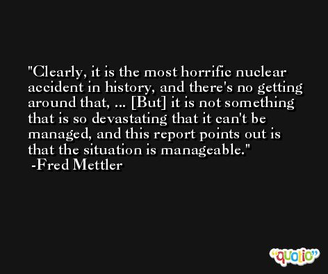Clearly, it is the most horrific nuclear accident in history, and there's no getting around that, ... [But] it is not something that is so devastating that it can't be managed, and this report points out is that the situation is manageable. -Fred Mettler
