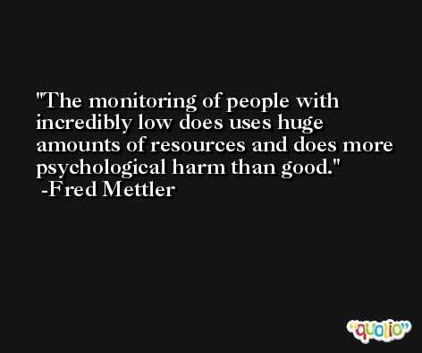 The monitoring of people with incredibly low does uses huge amounts of resources and does more psychological harm than good. -Fred Mettler