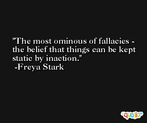 The most ominous of fallacies - the belief that things can be kept static by inaction. -Freya Stark