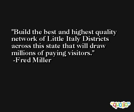 Build the best and highest quality network of Little Italy Districts across this state that will draw millions of paying visitors. -Fred Miller