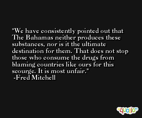 We have consistently pointed out that The Bahamas neither produces these substances, nor is it the ultimate destination for them. That does not stop those who consume the drugs from blaming countries like ours for this scourge. It is most unfair. -Fred Mitchell