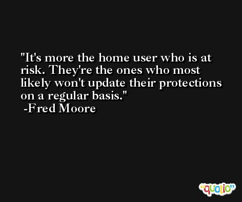 It's more the home user who is at risk. They're the ones who most likely won't update their protections on a regular basis. -Fred Moore