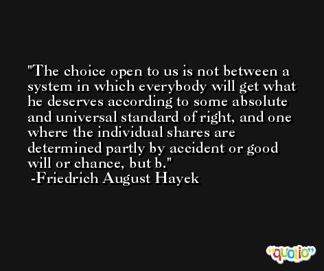 The choice open to us is not between a system in which everybody will get what he deserves according to some absolute and universal standard of right, and one where the individual shares are determined partly by accident or good will or chance, but b. -Friedrich August Hayek