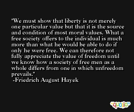 We must show that liberty is not merely one particular value but that it is the source and condition of most moral values. What a free society offers to the individual is much more than what he would be able to do if only he were free. We can therefore not fully appreciate the value of freedom until we know how a society of free men as a whole differs from one in which unfreedom prevails. -Friedrich August Hayek