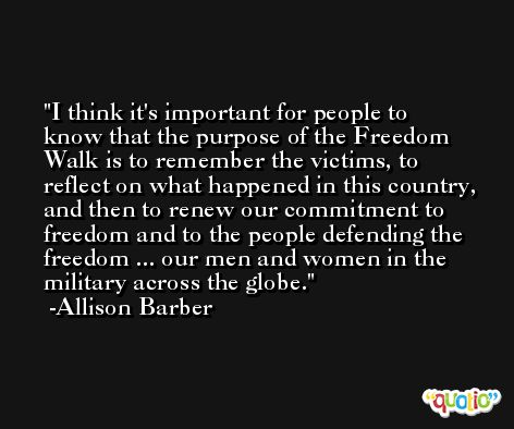 I think it's important for people to know that the purpose of the Freedom Walk is to remember the victims, to reflect on what happened in this country, and then to renew our commitment to freedom and to the people defending the freedom ... our men and women in the military across the globe. -Allison Barber