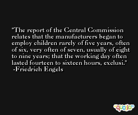 The report of the Central Commission relates that the manufacturers began to employ children rarely of five years, often of six, very often of seven, usually of eight to nine years; that the working day often lasted fourteen to sixteen hours, exclusi. -Friedrich Engels