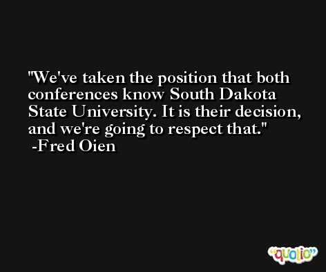 We've taken the position that both conferences know South Dakota State University. It is their decision, and we're going to respect that. -Fred Oien