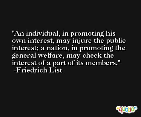 An individual, in promoting his own interest, may injure the public interest; a nation, in promoting the general welfare, may check the interest of a part of its members. -Friedrich List