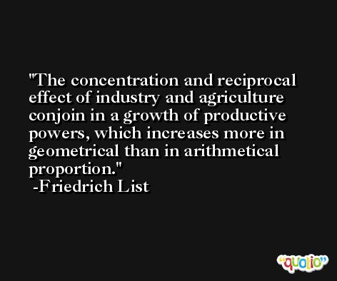The concentration and reciprocal effect of industry and agriculture conjoin in a growth of productive powers, which increases more in geometrical than in arithmetical proportion. -Friedrich List