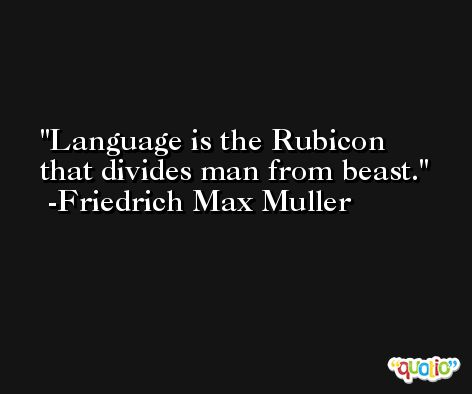 Language is the Rubicon that divides man from beast. -Friedrich Max Muller