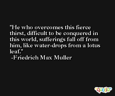 He who overcomes this fierce thirst, difficult to be conquered in this world, sufferings fall off from him, like water-drops from a lotus leaf. -Friedrich Max Muller