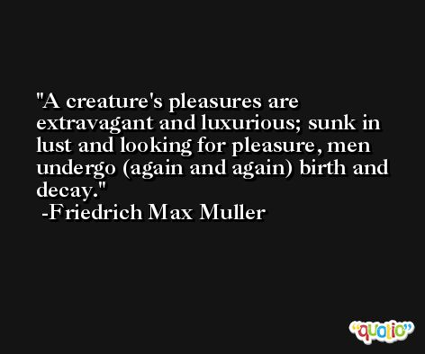A creature's pleasures are extravagant and luxurious; sunk in lust and looking for pleasure, men undergo (again and again) birth and decay. -Friedrich Max Muller