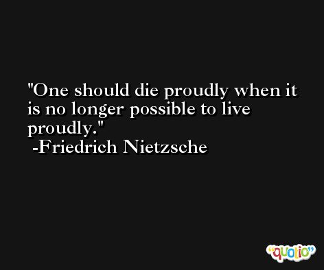 One should die proudly when it is no longer possible to live proudly. -Friedrich Nietzsche