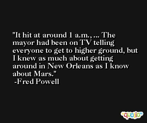 It hit at around 1 a.m., ... The mayor had been on TV telling everyone to get to higher ground, but I knew as much about getting around in New Orleans as I know about Mars. -Fred Powell