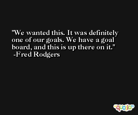 We wanted this. It was definitely one of our goals. We have a goal board, and this is up there on it. -Fred Rodgers