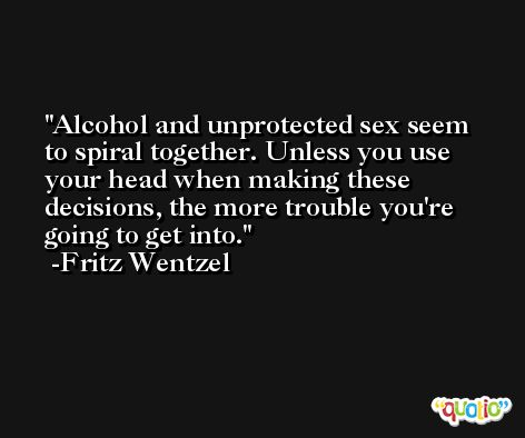 Alcohol and unprotected sex seem to spiral together. Unless you use your head when making these decisions, the more trouble you're going to get into. -Fritz Wentzel