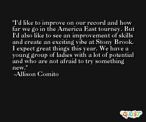 I'd like to improve on our record and how far we go in the America East tourney. But I'd also like to see an improvement of skills and create an exciting vibe at Stony Brook. I expect great things this year. We have a young group of ladies with a lot of potential and who are not afraid to try something new. -Allison Comito