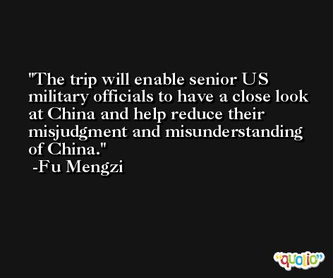 The trip will enable senior US military officials to have a close look at China and help reduce their misjudgment and misunderstanding of China. -Fu Mengzi