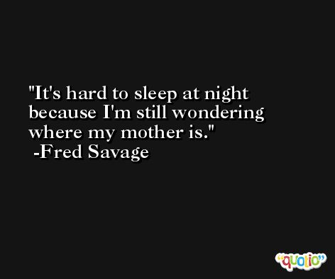 It's hard to sleep at night because I'm still wondering where my mother is. -Fred Savage
