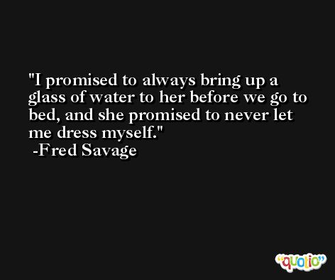 I promised to always bring up a glass of water to her before we go to bed, and she promised to never let me dress myself. -Fred Savage