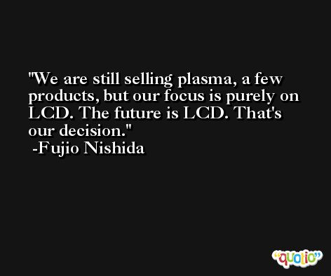 We are still selling plasma, a few products, but our focus is purely on LCD. The future is LCD. That's our decision. -Fujio Nishida