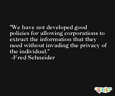 We have not developed good policies for allowing corporations to extract the information that they need without invading the privacy of the individual. -Fred Schneider