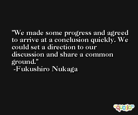We made some progress and agreed to arrive at a conclusion quickly. We could set a direction to our discussion and share a common ground. -Fukushiro Nukaga