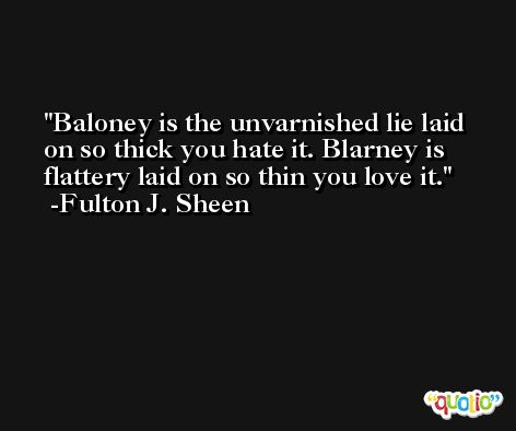Baloney is the unvarnished lie laid on so thick you hate it. Blarney is flattery laid on so thin you love it. -Fulton J. Sheen
