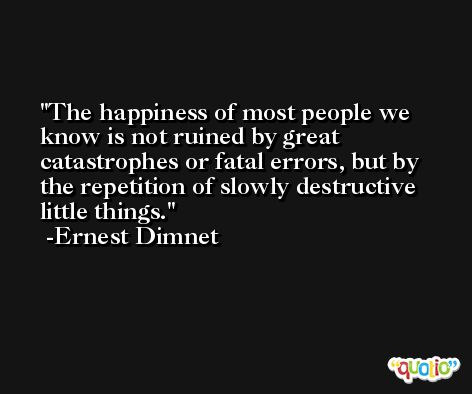 The happiness of most people we know is not ruined by great catastrophes or fatal errors, but by the repetition of slowly destructive little things. -Ernest Dimnet