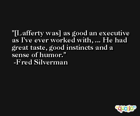 [Lafferty was] as good an executive as I've ever worked with, ... He had great taste, good instincts and a sense of humor. -Fred Silverman
