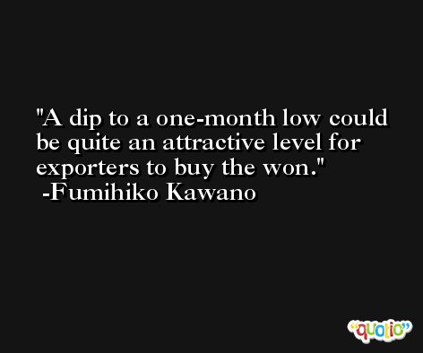 A dip to a one-month low could be quite an attractive level for exporters to buy the won. -Fumihiko Kawano