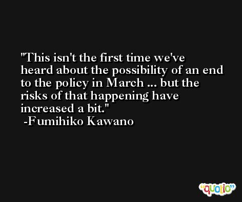 This isn't the first time we've heard about the possibility of an end to the policy in March ... but the risks of that happening have increased a bit. -Fumihiko Kawano