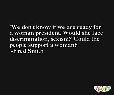 We don't know if we are ready for a woman president. Would she face discrimination, sexism? Could the people support a woman? -Fred Smith