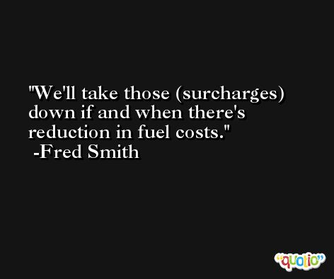 We'll take those (surcharges) down if and when there's reduction in fuel costs. -Fred Smith