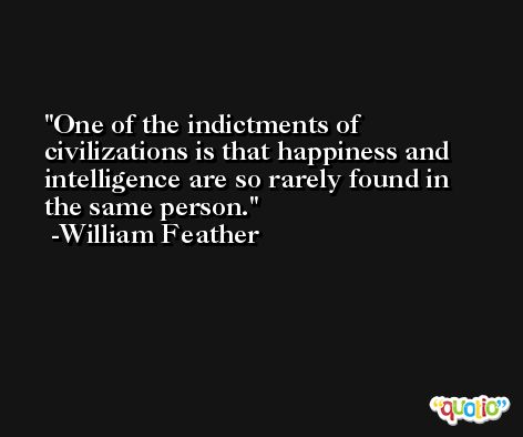 One of the indictments of civilizations is that happiness and intelligence are so rarely found in the same person. -William Feather