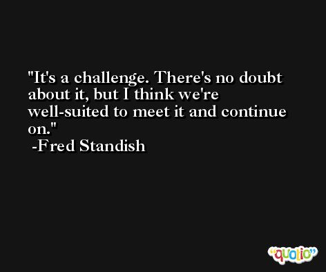 It's a challenge. There's no doubt about it, but I think we're well-suited to meet it and continue on. -Fred Standish