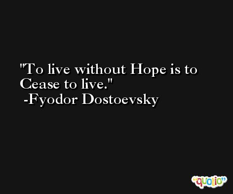 To live without Hope is to Cease to live. -Fyodor Dostoevsky