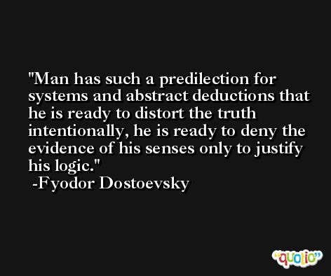 Man has such a predilection for systems and abstract deductions that he is ready to distort the truth intentionally, he is ready to deny the evidence of his senses only to justify his logic. -Fyodor Dostoevsky