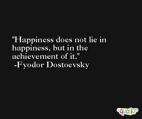 Happiness does not lie in happiness, but in the achievement of it. -Fyodor Dostoevsky