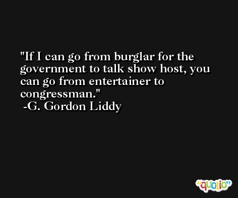 If I can go from burglar for the government to talk show host, you can go from entertainer to congressman. -G. Gordon Liddy