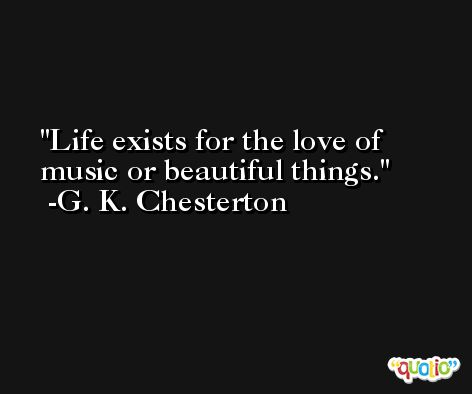 Life exists for the love of music or beautiful things. -G. K. Chesterton